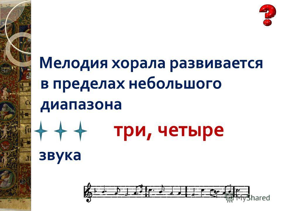 Мелодия хорала развивается в пределах небольшого диапазона три, четыре звука
