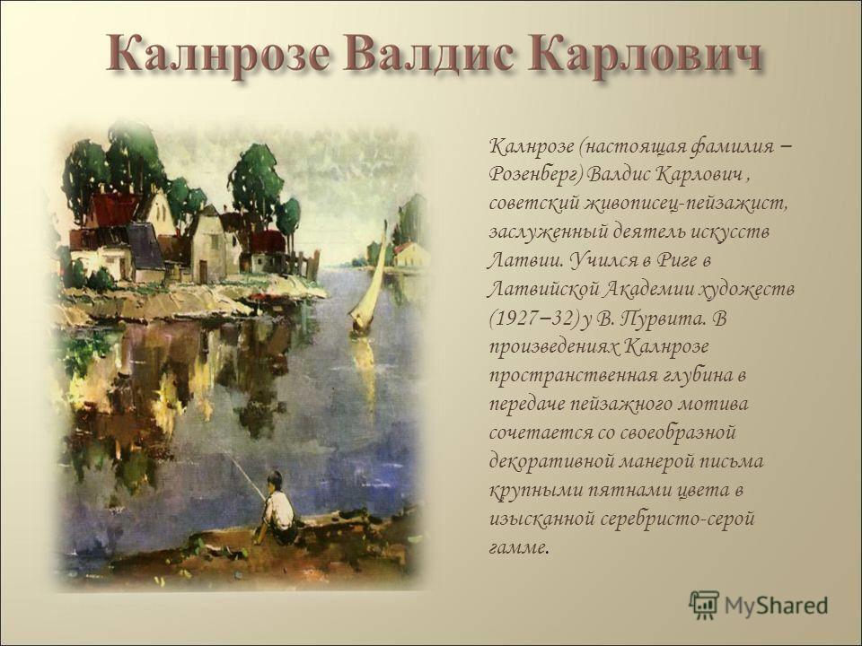 Калнрозе (настоящая фамилия Розенберг) Валдис Карлович, советский живописец-пейзажист, заслуженный деятель искусств Латвии. Учился в Риге в Латвийской Академии художеств (1927 32) у В. Пурвита. В произведениях Калнрозе пространственная глубина в пере