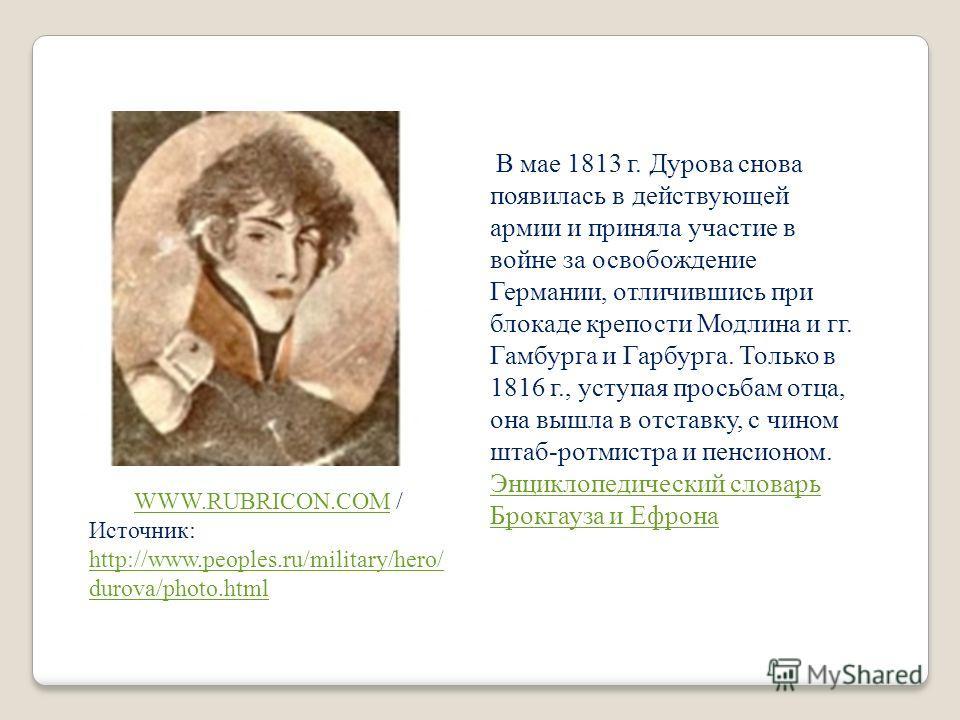 В мае 1813 г. Дурова снова появилась в действующей армии и приняла участие в войне за освобождение Германии, отличившись при блокаде крепости Модлина и гг. Гамбурга и Гарбурга. Только в 1816 г., уступая просьбам отца, она вышла в отставку, с чином шт