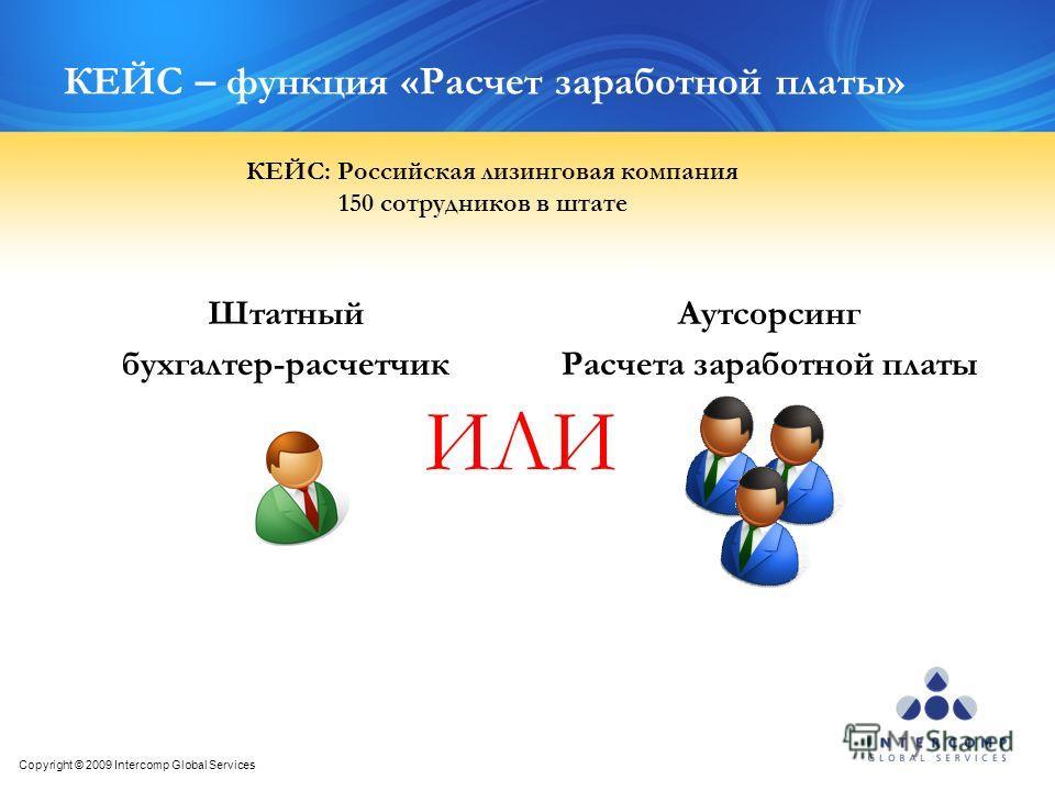 Copyright © 2009 Intercomp Global Services КЕЙС – функция «Расчет заработной платы» Штатный бухгалтер-расчетчик Аутсорсинг Расчета заработной платы ИЛИ КЕЙС: Российская лизинговая компания 150 сотрудников в штате