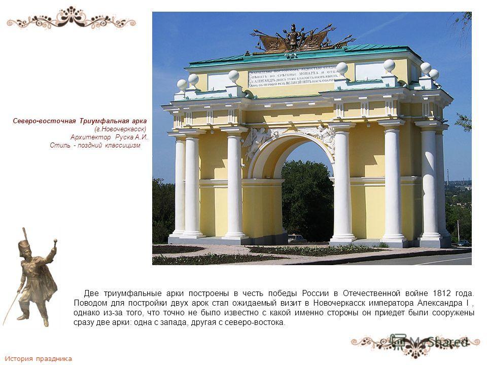Две триумфальные арки построены в честь победы России в Отечественной войне 1812 года. Поводом для постройки двух арок стал ожидаемый визит в Новочеркасск императора Александра I, однако из-за того, что точно не было известно с какой именно стороны о