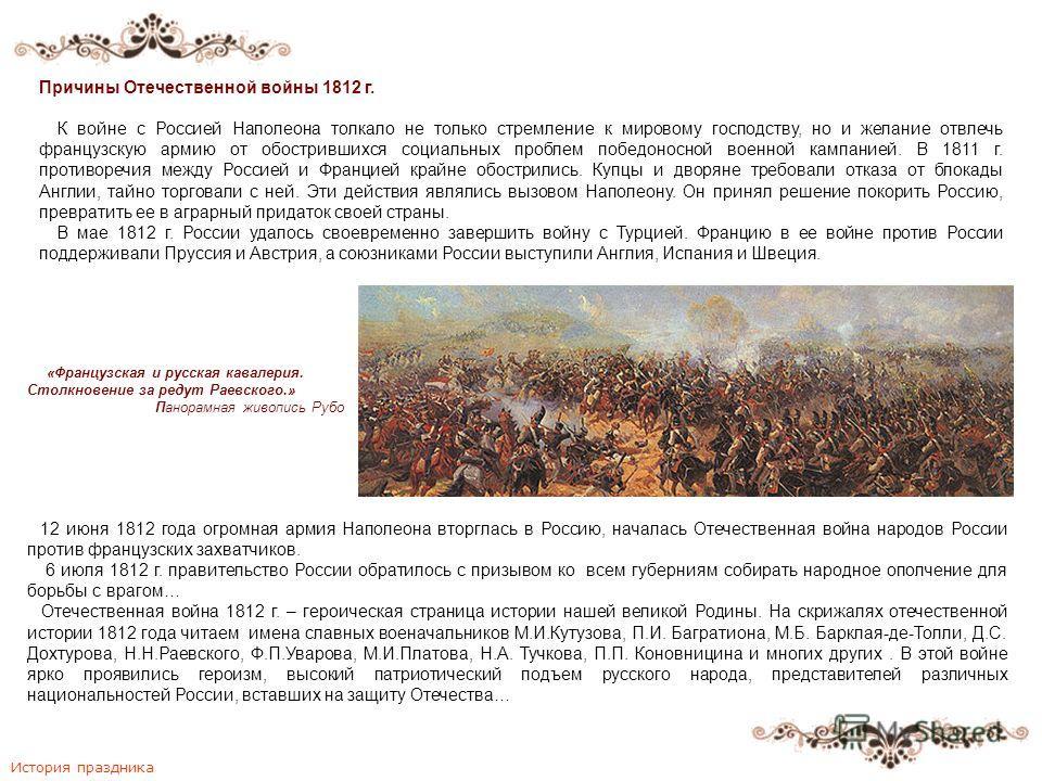 История праздника Причины Отечественной войны 1812 г. К войне с Россией Наполеона толкало не только стремление к мировому господству, но и желание отвлечь французскую армию от обострившихся социальных проблем победоносной военной кампанией. В 1811 г.