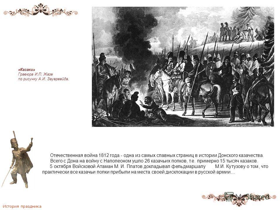 Отечественная война 1812 года - одна из самых славных страниц в истории Донского казачества. Всего с Дона на войну с Наполеоном ушло 26 казачьих полков, т.е. примерно 15 тысяч казаков. 5 октября Войсковой Атаман М. И. Платов докладывал фельдмаршалу М