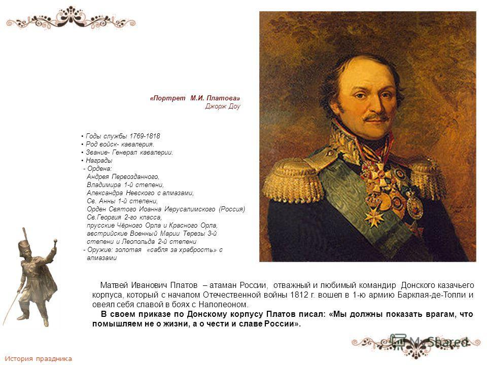 Матвей Иванович Платов – атаман России, отважный и любимый командир Донского казачьего корпуса, который с началом Отечественной войны 1812 г. вошел в 1-ю армию Барклая-де-Толли и овеял себя славой в боях с Наполеоном. В своем приказе по Донскому корп