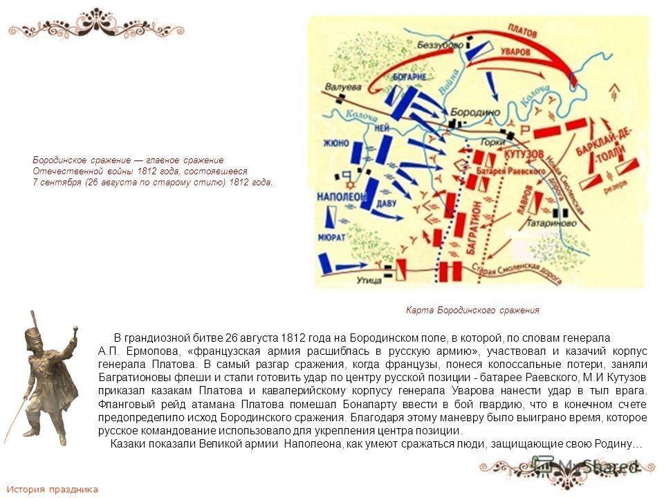 В грандиозной битве 26 августа 1812 года на Бородинском поле, в которой, по словам генерала А.П. Ермолова, «французская армия расшиблась в русскую армию», участвовал и казачий корпус генерала Платова. В самый разгар сражения, когда французы, понеся к