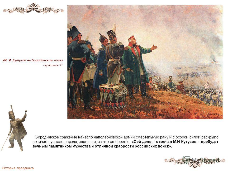 «М. И. Кутузов на Бородинском поле» Герасимов С. Бородинское сражение нанесло наполеоновской армии смертельную рану и с особой силой раскрыло величие русского народа, знавшего, за что он борется. «Сей день, - отмечал М.И Кутузов, - пребудет вечным па