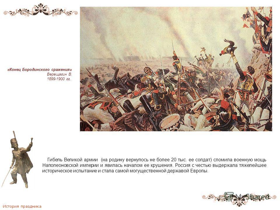 Гибель Великой армии (на родину вернулось не более 20 тыс. ее солдат) сломила военную мощь Наполеоновской империи и явилась началом ее крушения. Россия с честью выдержала тяжелейшее историческое испытание и стала самой могущественной державой Европы.