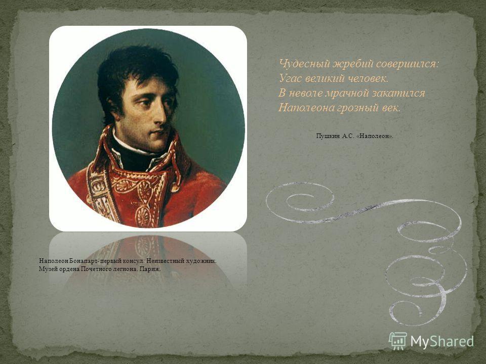 Наполеон Бонапарт- первый консул. Неизвестный художник. Музей ордена Почетного легиона. Париж. Чудесный жребий совершился: Угас великий человек. В неволе мрачной закатился Наполеона грозный век. Пушкин А.С. «Наполеон».