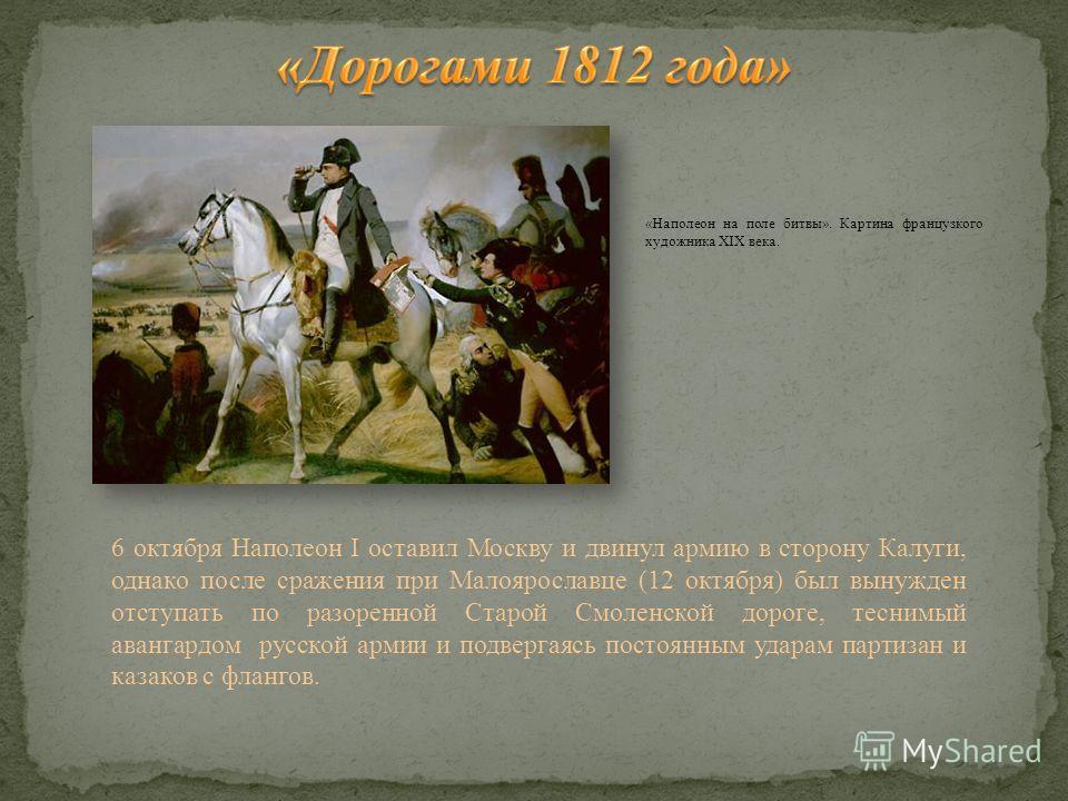«Наполеон на поле битвы». Картина французкого художника XIX века. 6 октября Наполеон I оставил Москву и двинул армию в сторону Калуги, однако после сражения при Малоярославце (12 октября) был вынужден отступать по разоренной Старой Смоленской дороге,