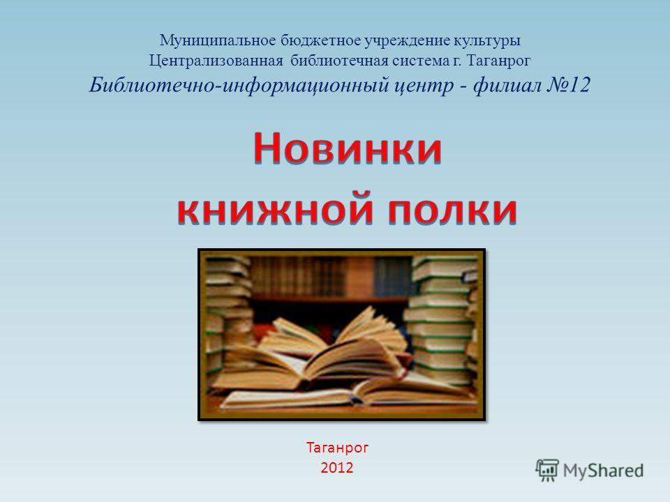 Муниципальное бюджетное учреждение культуры Централизованная библиотечная система г. Таганрог Библиотечно-информационный центр - филиал 12 Таганрог 2012