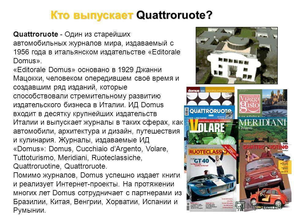 Кто выпускает Quattroruote? Quattroruote - Один из старейших автомобильных журналов мира, издаваемый с 1956 года в итальянском издательстве «Editorale Domus». «Editorale Domus» основано в 1929 Джанни Мацокки, человеком опередившем своё время и создав