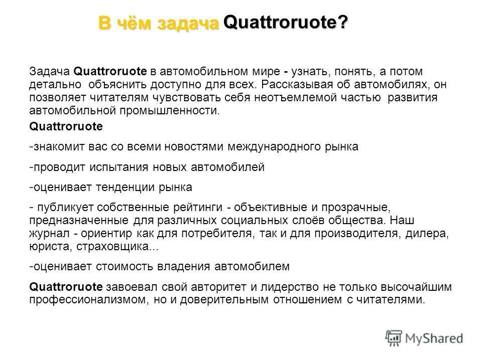Задача Quattroruote в автомобильном мире - узнать, понять, а потом детально объяснить доступно для всех. Рассказывая об автомобилях, он позволяет читателям чувствовать себя неотъемлемой частью развития автомобильной промышленности. Quattroruote - зна