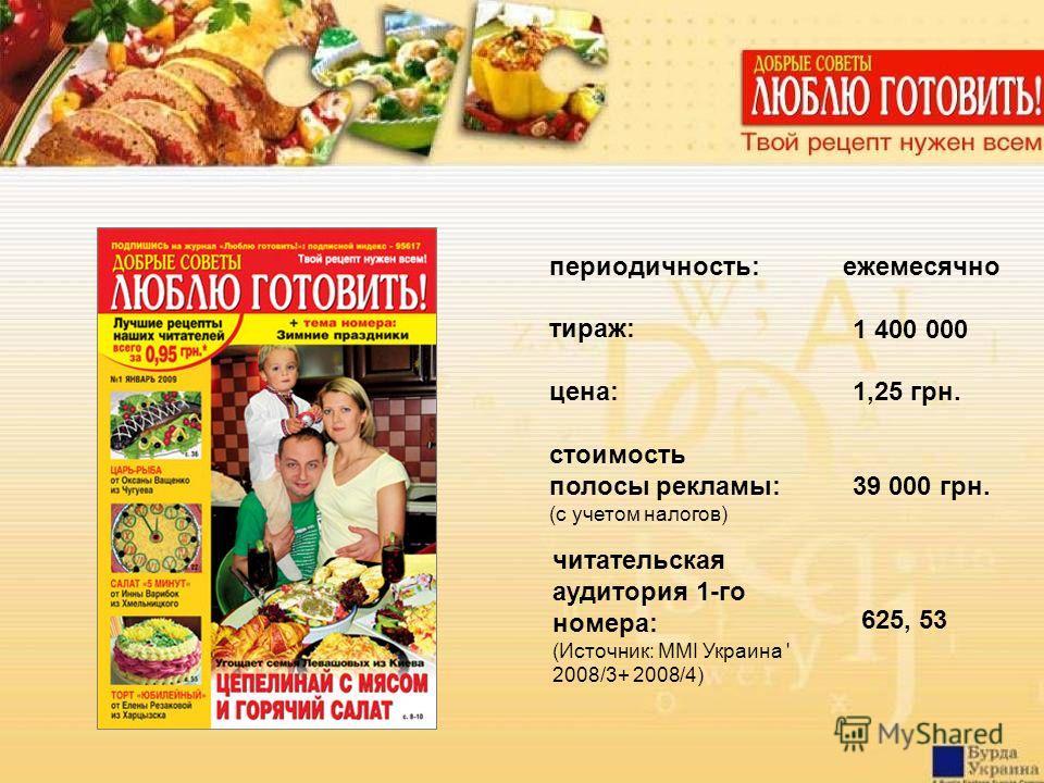 цена: 1,25 грн. стоимость полосы рекламы: (с учетом налогов) тираж: 1 400 000 читательская аудитория 1-го номера: (Источник: MMI Украина ' 2008/3+ 2008/4) 625, 53 периодичность:ежемесячно 39 000 грн.
