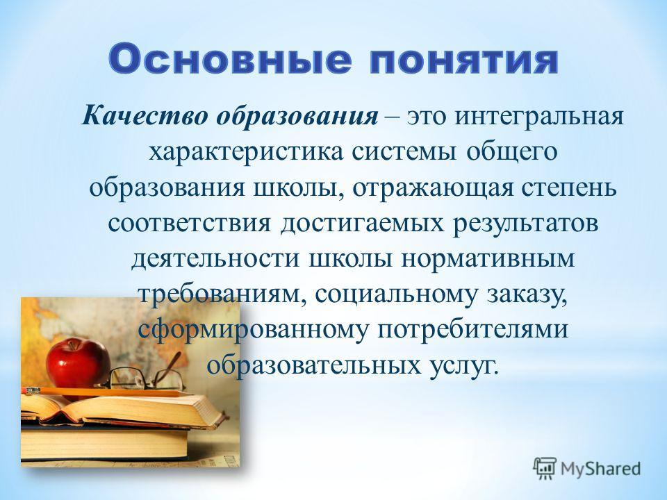 Качество образования – это интегральная характеристика системы общего образования школы, отражающая степень соответствия достигаемых результатов деятельности школы нормативным требованиям, социальному заказу, сформированному потребителями образовател