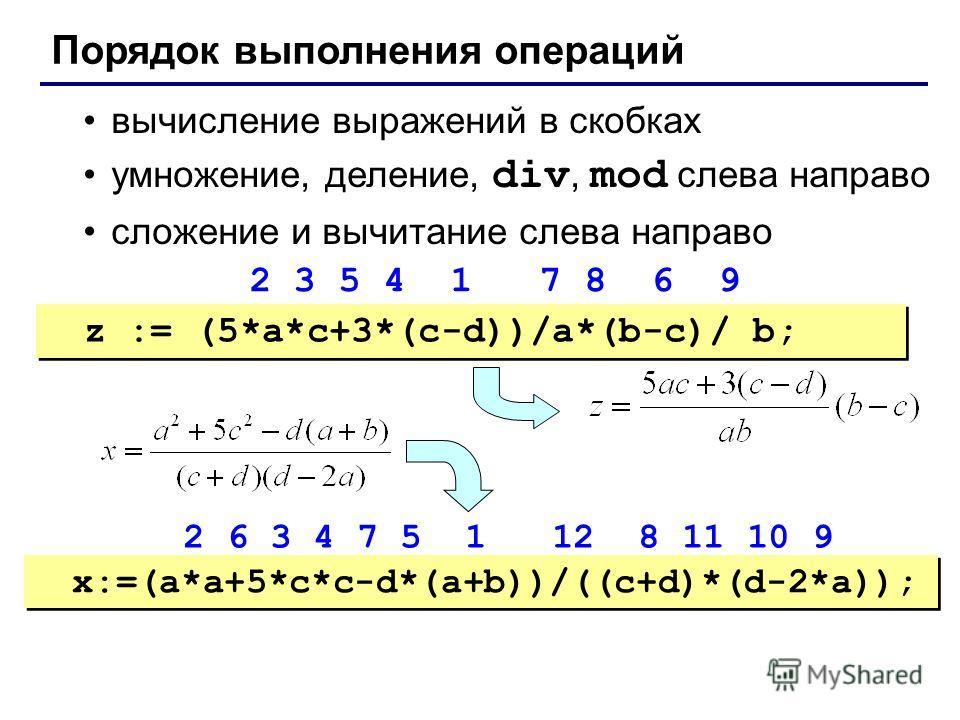 Порядок выполнения операций вычисление выражений в скобках умножение, деление, div, mod слева направо сложение и вычитание слева направо z := (5*a*c+3*(c-d))/a*(b-c)/ b; x:=(a*a+5*c*c-d*(a+b))/((c+d)*(d-2*a)); 2 3 5 4 1 7 8 6 9 2 6 3 4 7 5 1 12 8 11
