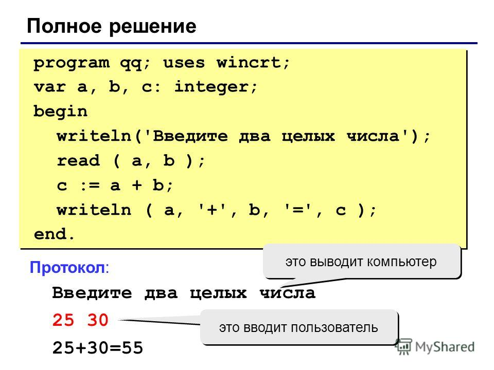Полное решение program qq; uses wincrt; var a, b, c: integer; begin writeln('Введите два целых числа'); read ( a, b ); c := a + b; writeln ( a, '+', b, '=', c ); end. program qq; uses wincrt; var a, b, c: integer; begin writeln('Введите два целых чис