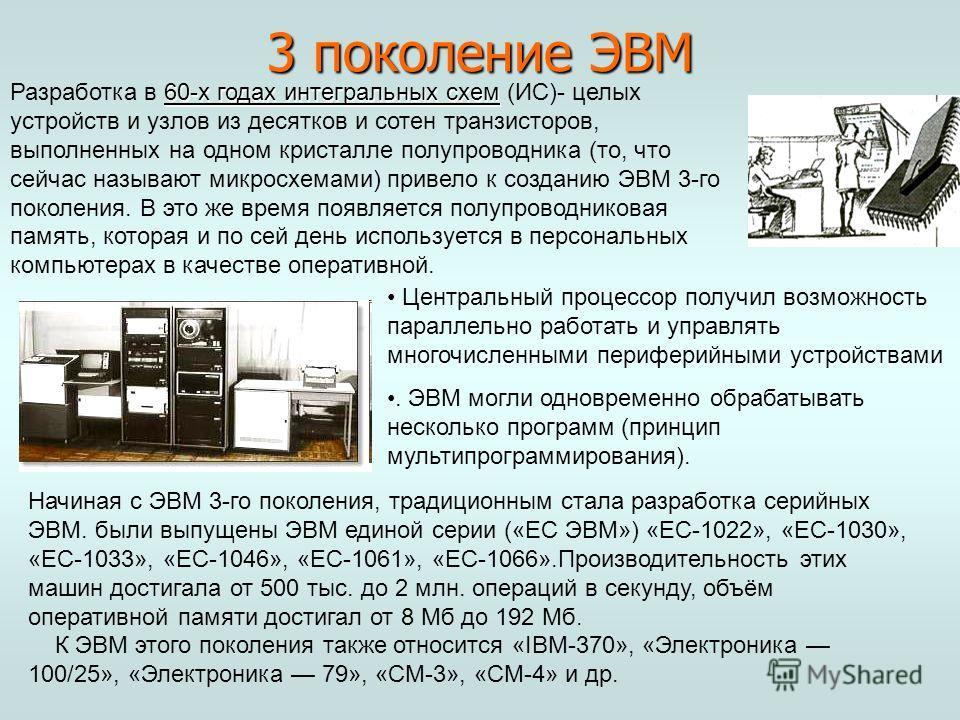 60-х годах интегральных схем Разработка в 60-х годах интегральных схем (ИС)- целых устройств и узлов из десятков и сотен транзисторов, выполненных на одном кристалле полупроводника (то, что сейчас называют микросхемами) привело к созданию ЭВМ 3-го по