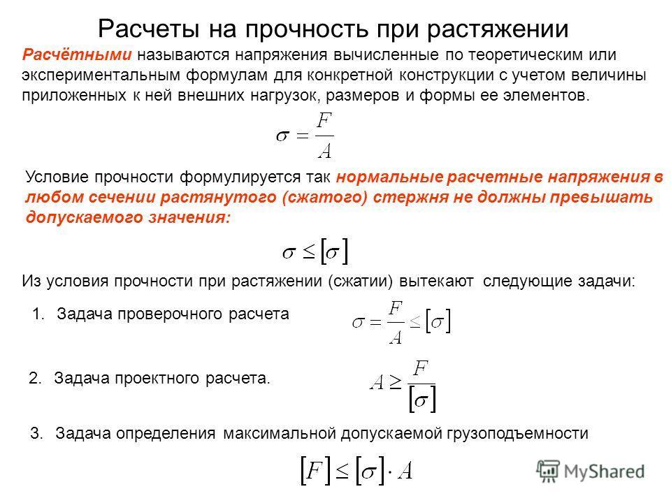 Расчеты на прочность при растяжении Расчётными называются напряжения вычисленные по теоретическим или экспериментальным формулам для конкретной конструкции с учетом величины приложенных к ней внешних нагрузок, размеров и формы ее элементов. Условие п