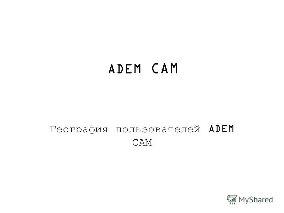 ADEM CAM География пользователей ADEM САМ