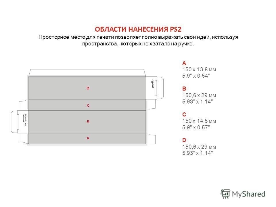 ОБЛАСТИ НАНЕСЕНИЯ PS2 Просторное место для печати позволяет полно выражать свои идеи, используя пространства, которых не хватало на ручке. A 150 х 13,8 мм 5,9