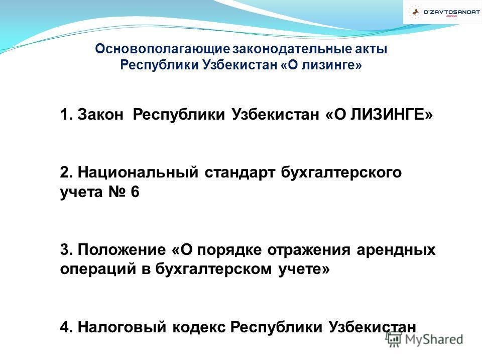 Основополагающие законодательные акты Республики Узбекистан «О лизинге» 1. Закон Республики Узбекистан «О ЛИЗИНГЕ» 2. Национальный стандарт бухгалтерского учета 6 3. Положение «О порядке отражения арендных операций в бухгалтерском учете» 4. Налоговый