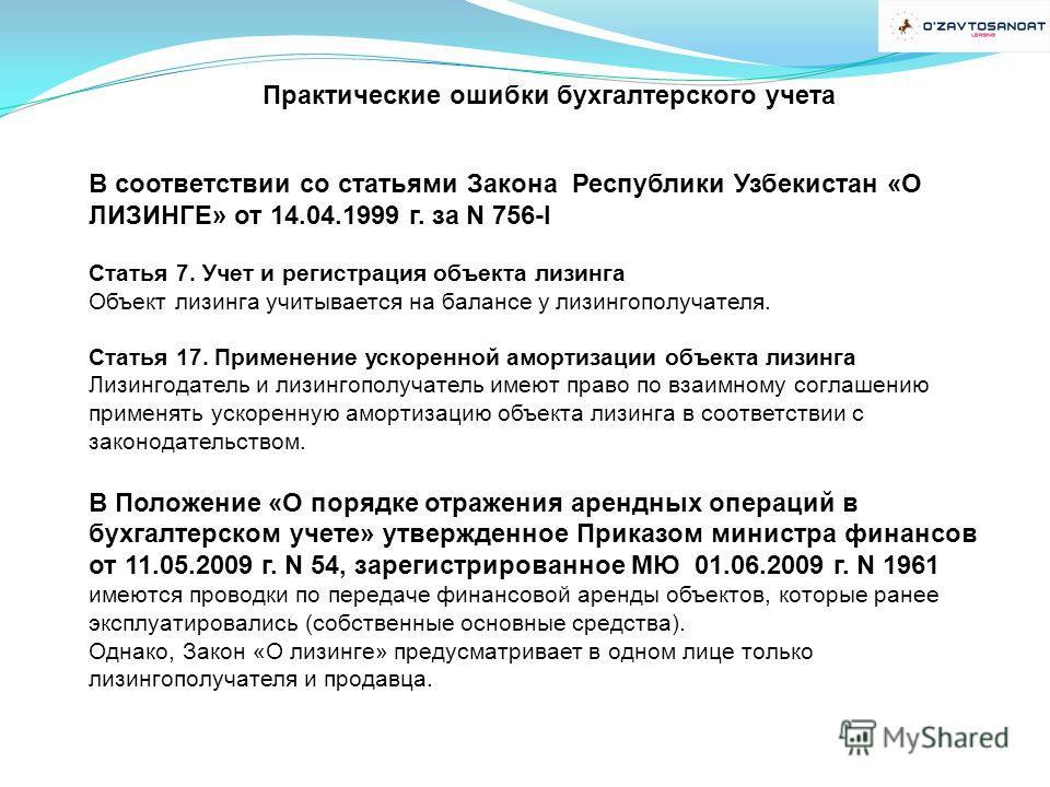 Практические ошибки бухгалтерского учета В соответствии со статьями Закона Республики Узбекистан «О ЛИЗИНГЕ» от 14.04.1999 г. за N 756-I Статья 7. Учет и регистрация объекта лизинга Объект лизинга учитывается на балансе у лизингополучателя. Статья 17