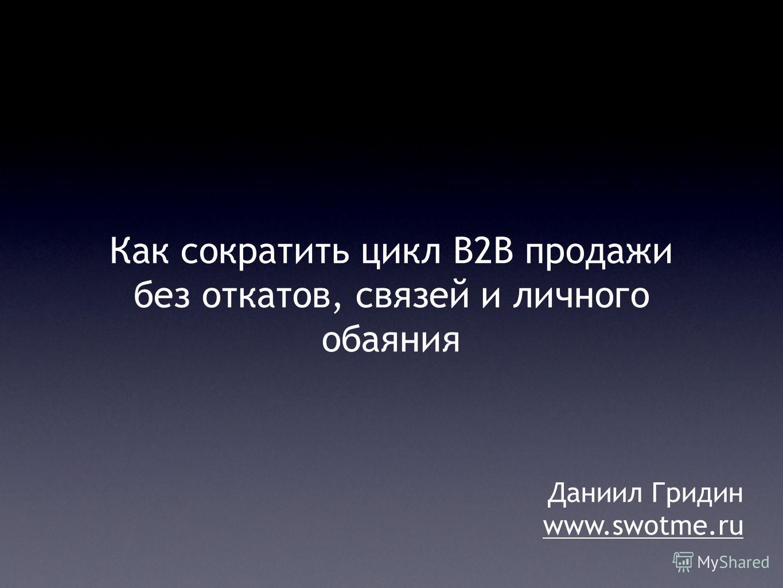 Как сократить цикл B2B продажи без откатов, связей и личного обаяния Даниил Гридин www.swotme.ru
