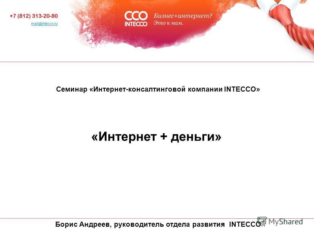 Cеминар «Интернет-консалтинговой компании INTECCO» «Интернет + деньги» Борис Андреев, руководитель отдела развития INTECCO