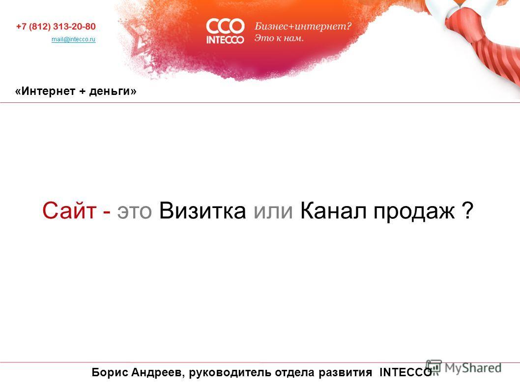 «Интернет + деньги» Сайт - это Визитка или Канал продаж ? Борис Андреев, руководитель отдела развития INTECCO