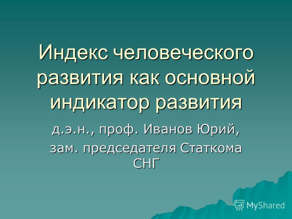 Индекс человеческого развития как основной индикатор развития д.э.н., проф. Иванов Юрий, зам. председателя Статкома СНГ