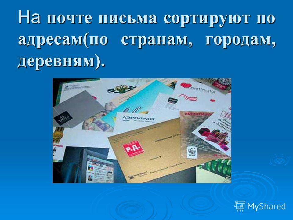 На почте письма сортируют по адресам(по странам, городам, деревням).