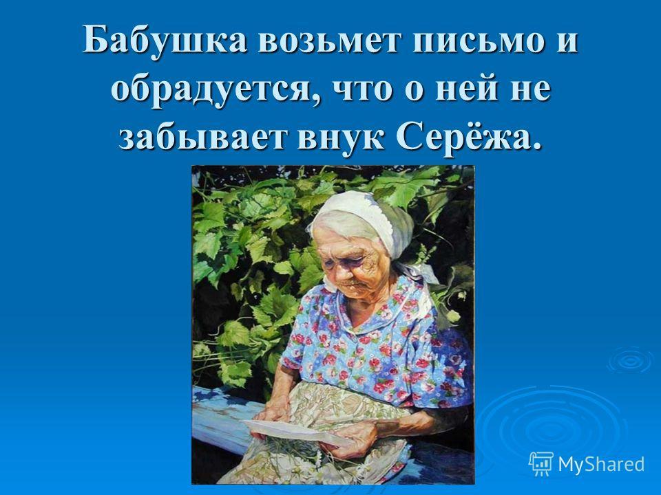 Бабушка возьмет письмо и обрадуется, что о ней не забывает внук Серёжа.