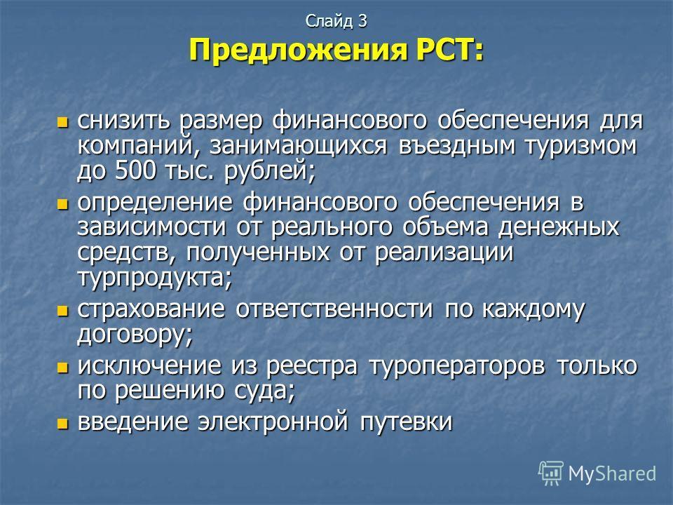 Слайд 3 Предложения РСТ: снизить размер финансового обеспечения для компаний, занимающихся въездным туризмом до 500 тыс. рублей; снизить размер финансового обеспечения для компаний, занимающихся въездным туризмом до 500 тыс. рублей; определение финан