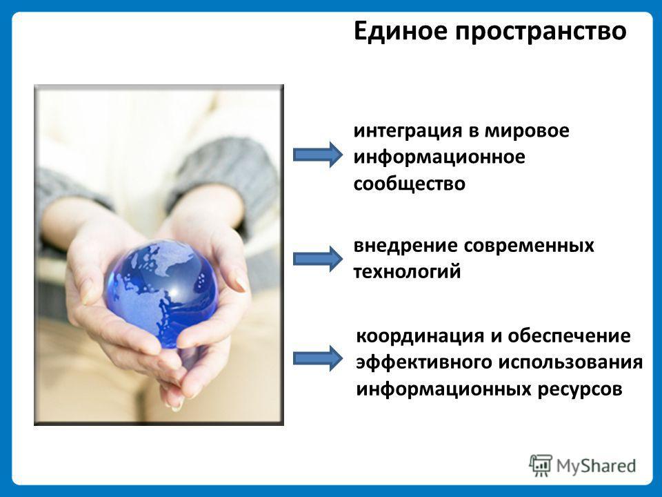 Единое пространство интеграция в мировое информационное сообщество внедрение современных технологий координация и обеспечение эффективного использования информационных ресурсов