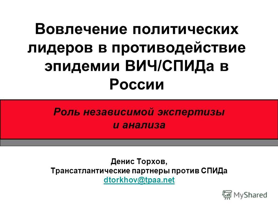 Вовлечение политических лидеров в противодействие эпидемии ВИЧ/СПИДа в России Роль независимой экспертизы и анализа Денис Торхов, Трансатлантические партнеры против СПИДа dtorkhov@tpaa.net