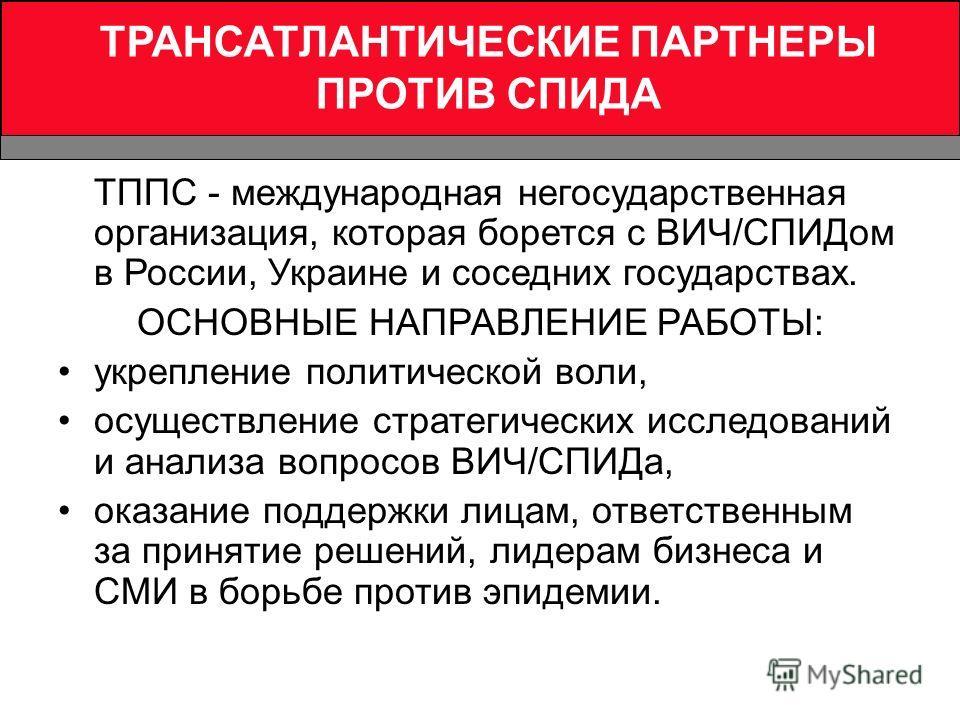 ТРАНСАТЛАНТИЧЕСКИЕ ПАРТНЕРЫ ПРОТИВ СПИДА ТППС - международная негосударственная организация, которая борется с ВИЧ/СПИДом в России, Украине и соседних государствах. ОСНОВНЫЕ НАПРАВЛЕНИЕ РАБОТЫ: укрепление политической воли, осуществление стратегическ