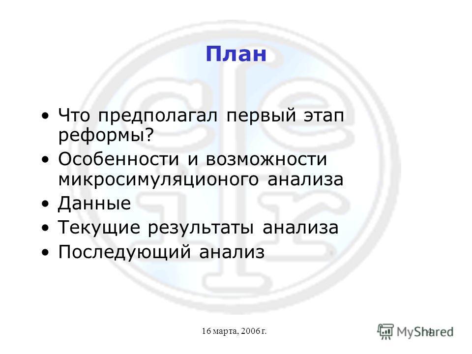 16 марта, 2006 г.4 План Что предполагал первый этап реформы? Особенности и возможности микросимуляционого анализа Данные Текущие результаты анализа Последующий анализ