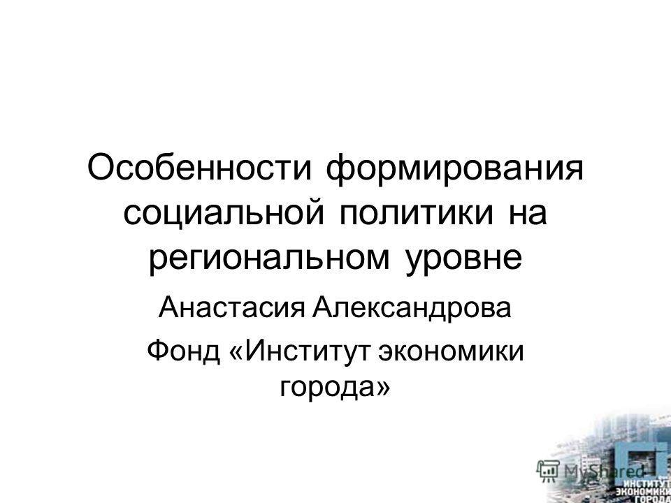 Особенности формирования социальной политики на региональном уровне Анастасия Александрова Фонд «Институт экономики города»