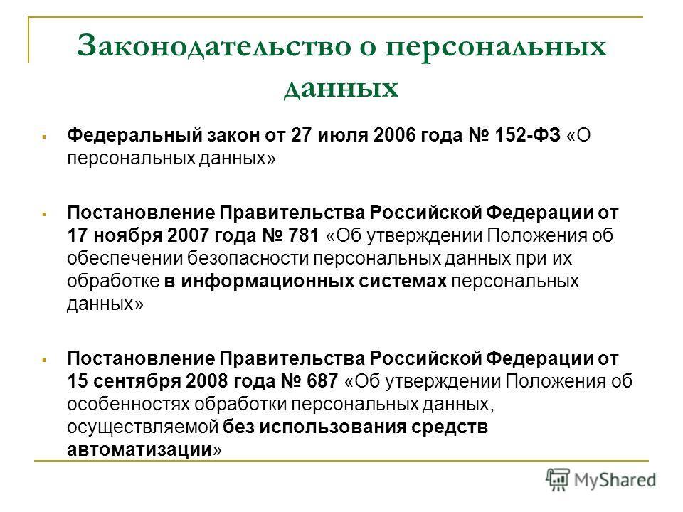 Законодательство о персональных данных Федеральный закон от 27 июля 2006 года 152-ФЗ «О персональных данных» Постановление Правительства Российской Федерации от 17 ноября 2007 года 781 «Об утверждении Положения об обеспечении безопасности персональны