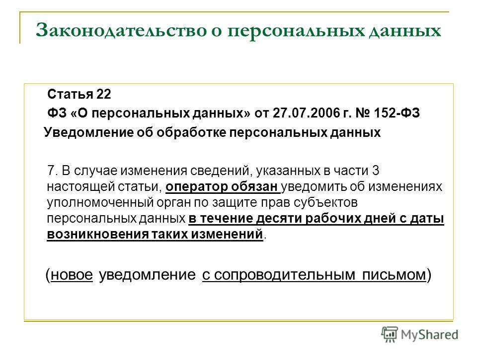 Законодательство о персональных данных Статья 22 ФЗ «О персональных данных» от 27.07.2006 г. 152-ФЗ Уведомление об обработке персональных данных 7. В случае изменения сведений, указанных в части 3 настоящей статьи, оператор обязан уведомить об измене