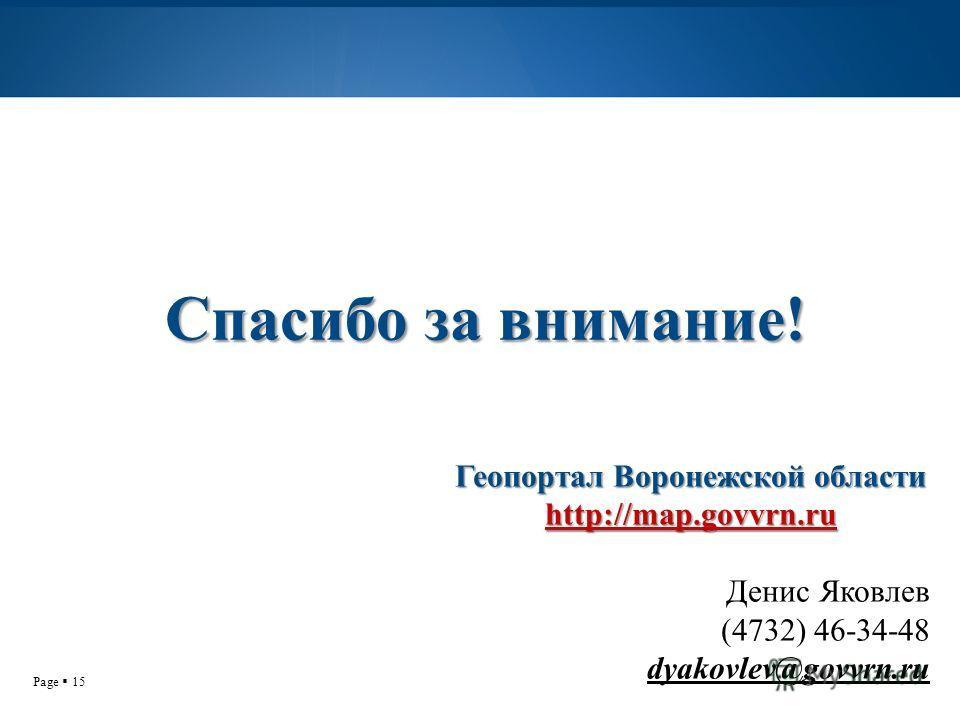 Page 15 Геопортал Воронежской области http://map.govvrn.ru Денис Яковлев (4732) 46-34-48 dyakovlev@govvrn.ru Спасибо за внимание!