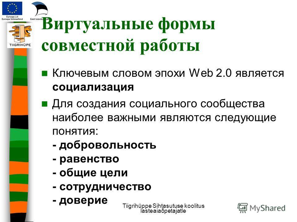 Виртуальные формы совместной работы Ключевым словом эпохи Web 2.0 является социализация Для создания социального сообщества наиболее важными являются следующие понятия: - добровольность - равенство - общие цели - сотрудничество - доверие Tiigrihüppe