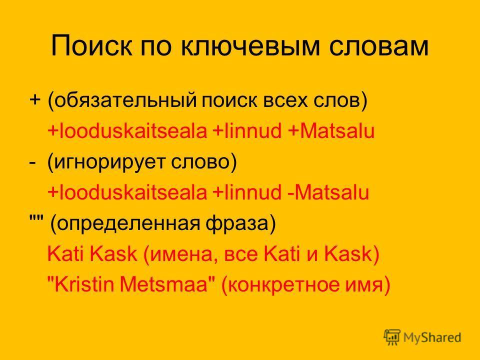 Поиск по ключевым словам + (обязательный поиск всех слов) +looduskaitseala +linnud +Matsalu -(игнорирует слово) +looduskaitseala +linnud -Matsalu  (определенная фраза) Kati Kask (имена, все Kati и Kask) Kristin Metsmaa (конкретное имя)