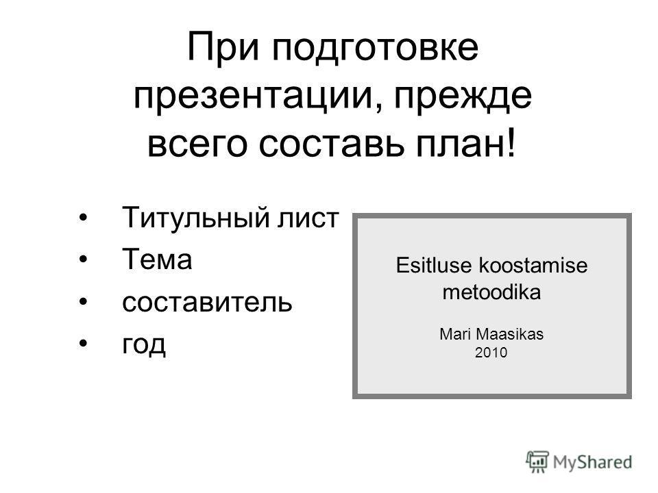При подготовке презентации, прежде всего составь план! Титульный лист Tема составитель год Esitluse koostamise metoodika Mari Maasikas 2010