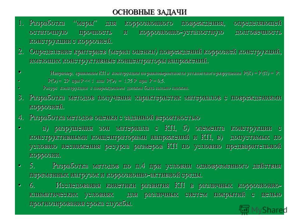 ОСНОВНЫЕ ЗАДАЧИ 1.Разработка меры для коррозионного повреждения, определяющей остаточную прочность и коррозионно-усталостную долговечность конструкции с коррозией. 2.Определение критериев (мерил оценки) повреждений коррозией конструкций, имеющих конс