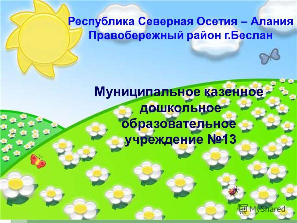 Республика Северная Осетия – Алания Правобережный район г.Беслан Муниципальное казенное дошкольное образовательное учреждение 13