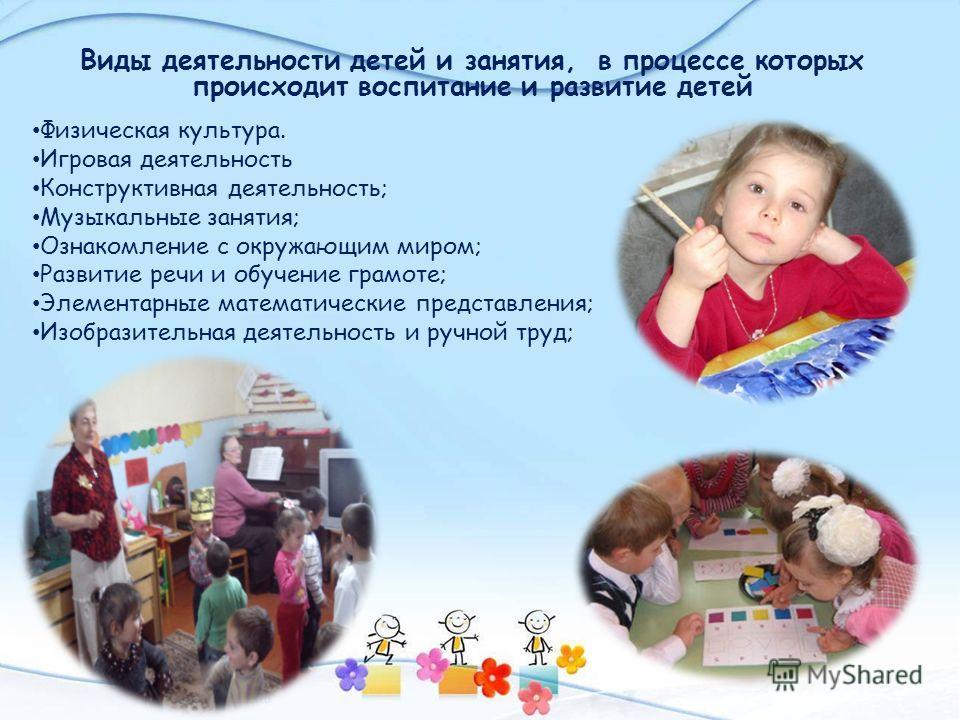 Виды деятельности детей и занятия, в процессе которых происходит воспитание и развитие детей Физическая культура. Игровая деятельность Конструктивная деятельность; Музыкальные занятия; Ознакомление с окружающим миром; Развитие речи и обучение грамоте