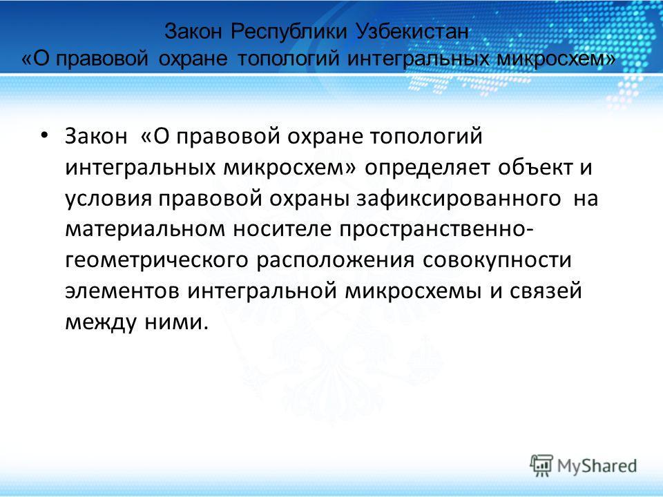 Закон Республики Узбекистан «О правовой охране топологий интегральных микросхем» Закон «О правовой охране топологий интегральных микросхем» определяет объект и условия правовой охраны зафиксированного на материальном носителе пространственно- геометр
