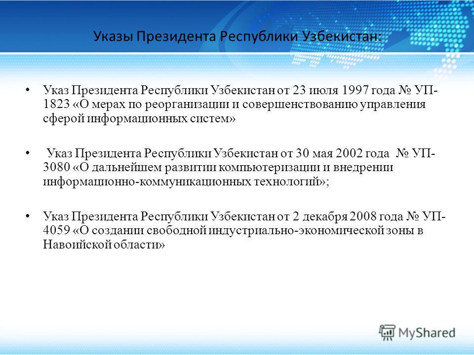 Указы Президента Республики Узбекистан: Указ Президента Республики Узбекистан от 23 июля 1997 года УП- 1823 «О мерах по реорганизации и совершенствованию управления сферой информационных систем» Указ Президента Республики Узбекистан от 30 мая 2002 го