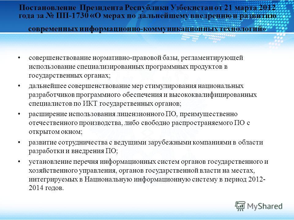 Постановление Президента Республики Узбекистан от 21 марта 2012 года за ПП-1730 « О мерах по дальнейшему внедрению и развитию современных информационно-коммуникационных технологий» совершенствование нормативно-правовой базы, регламентирующей использо